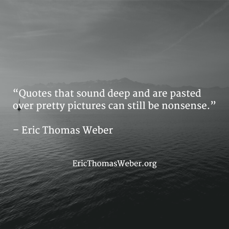 "Pretty black and white photograph bearing a quote that reads as follows: ""Quotes that sound deep and are pasted over pretty pictures can still be nonsense."" - Eric Thomas Weber"