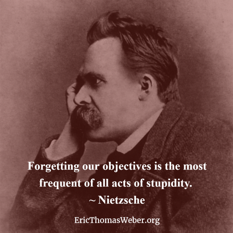 "Nietzsche photo with a quote, which reads: ""Forgetting our objectives is the most frequent of all acts of stupidity."" It also shows the Web address for my Web site, EricThomasWeber.org"